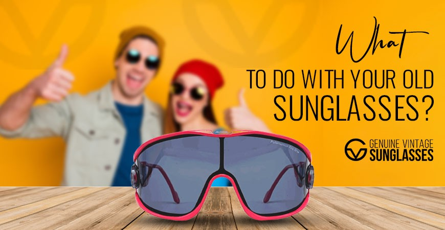 What to Do with Your Old Sunglasses?