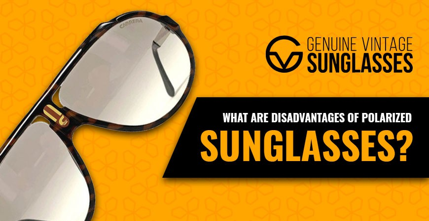 Polarized Sunglasses - What are the Disadvantages of Polarized Sunglasses?